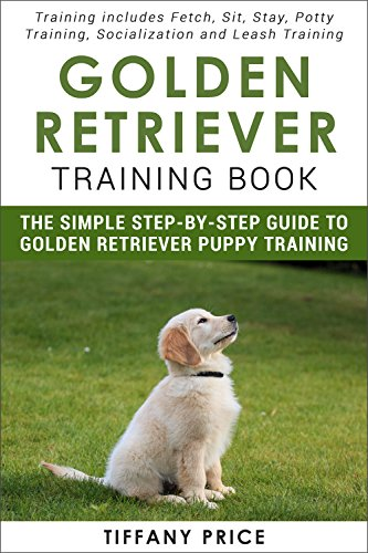 Descarga gratuita Golden Retriever Training Book: The Simple Step-by-step Guide to Golden Retriever Puppy Training: Training includes Fetch, Sit, Stay, Potty Training, Socialization and Leash Training PDF