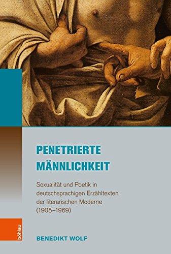 Penetrierte Männlichkeit: Sexualität und Poetik in deutschsprachigen Erzähltexten der literarischen Moderne (1905-1969) (Literatur - Kultur - Geschlecht)
