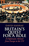 Britainâ€TMs Quest for a Role: A Diplomatic Memoir from Europe to the UN