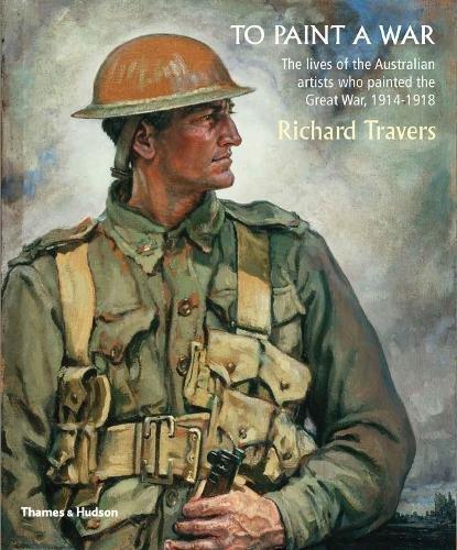 To Paint a War : The Lives of the Australian Artists Who Painted World War 1 par Richard Travers