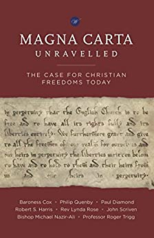 Magna Carta Unravelled: The Case for Christian Freedoms Today by [Cox, Baroness, Trigg, Professor Roger, Nazir-Ali, Bishop Michael, Quenby, Philip, Diamond, Paul, Harris, Robert S., Rose, Rev Lynda, Scriven, John]