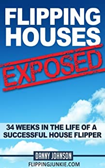 Flipping Houses Exposed: 34 Weeks In The Life Of A Successful House Flipper (English Edition) von [Johnson, Danny]