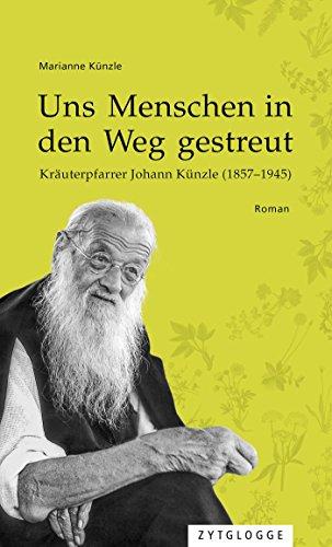 Uns Menschen in den Weg gestreut: Kräuterpfarrer Johann Künzle (1857-1945)