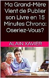 Ma Grand-Mère Vient de Publier son Livre en 15 Minutes Chrono: Oseriez-Vous? (French Edition)