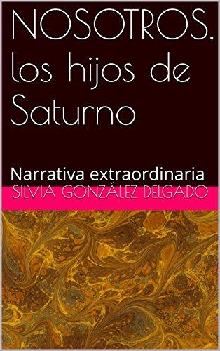 NOSOTROS, los hijos de Saturno: Narrativa extraordinaria por SILVIA GONZALEZ DELGADO