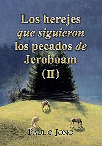 Los herejes que siguieron los pecados de Jeroboam ( II ) por Paul C Jong