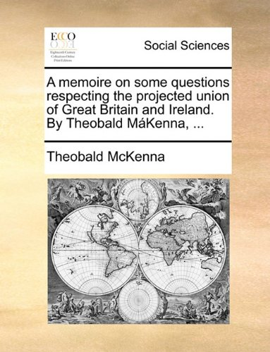 A memoire on some questions respecting the projected union of Great Britain and Ireland. By Theobald MáKenna.