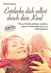 Entdecke dich selbst durch dein Kind: Wie wir Kinder achtsam erziehen, in dem wir Veränderung in uns selbst zulassen (German Edition)