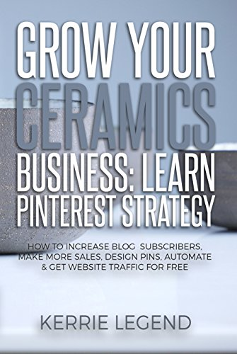 Grow Your Ceramics Business: Learn Pinterest Strategy: How to Increase Blog Subscribers, Make More Sales, Design Pins, Automate & Get Website Traffic for Free (English Edition)