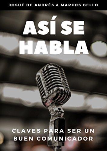 Así se habla: Claves para ser un buen comunicador por Josué de Andrés y Marcos Bello