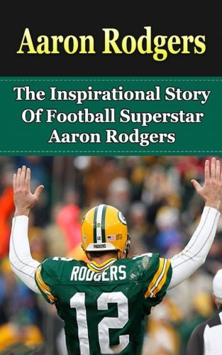 Aaron Rodgers: The Inspirational Story of Football Superstar Aaron Rodgers (Aaron Rodgers Unauthorized Biography, Green Bay Packers, Cal Berkeley, NFL Books) (Aaron Rodgers Football)