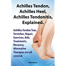 Achilles Heel, Achilles Tendon , Achilles Tendonitis Explained. Achilles Tendon Tear, Stretches, Repair, Exercises, Aids, Treatments, Recovery, Alternative Therapies are all covered. (English Edition)