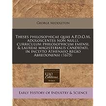 Theses Philosophicae Quas A.P.D.O.M. Adoloscentes Non Nulli, Curriculum Philosophicum Emensi, & Laureae Magisterialis Candidati, in Inclyto Athenaeo Regio Abredonensi (1675)