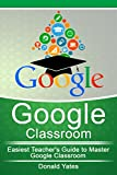 Google Classroom: Easiest Teacher's Guide to Master Google Classroom (Google Classroom App, Google Classroom For Teachers, Google Classroom Book 1)