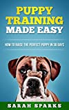 Puppy Training Made Easy: How to Raise the Perfect Puppy in 30 Days (Dog Care Manual, Obedience Training and Dog psychology Book 2)