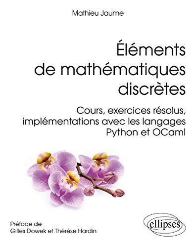 Élements de Mathématiques Discrètes Cours Exercices Résolus Implementations avec les Langages Python et OCaml par Mathieu Jaume