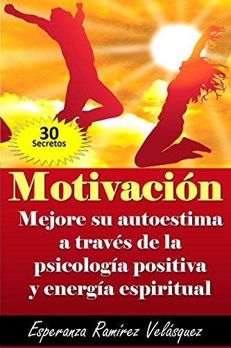 MOTIVACIÓN: Autoestima mejoría a través de la Psicología Positiva y energía espiritual.  ¡ 30 Secretos ! por Esperanza Ramírez Velásquez
