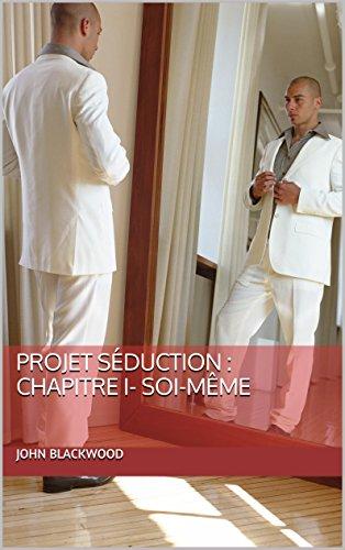Projet Séduction : Chapitre I - Soi-même (L'Absolue séducteur. (L'As) t. 1) par John Blackwood