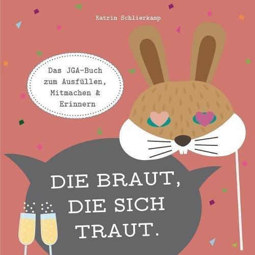 Die Braut, die sich traut.: Das JGA-Buch zum Ausfüllen, Mitmachen und Erinnern. (Buch Hochzeitsplaner Bräute,)