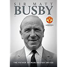 Sir Matt Busby: The Father of Manchester United