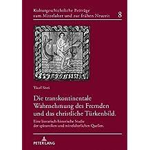 Die transkontinentale Wahrnehmung des Fremden und das christliche Türkenbild: Eine literarisch-historische Studie der spätantiken und ... Mittelalter und zur frühen Neuzeit, Band 8)