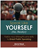 SPEAK LIKE YOURSELF…NO, REALLY! Follow Your Strengths and Skills to Great Public Speaking