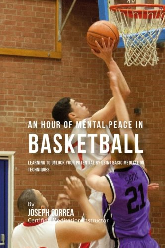An Hour of Mental Peace in Basketball: Learning To Unlock Your Potential by Using Basic Meditation Techniques por Joseph Correa