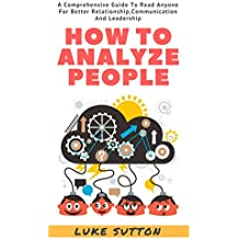 How To Analyze People : A Comprehensive Guide To Read Anyone For Better Relationships, Communication And Leadership (English Edition)