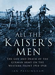 All the Kaiser's Men: The Life and Death of the German Soldier on the Western Front: The Life and Death of the German Army on the Western Front by Ian Passingham (2002-05-09)
