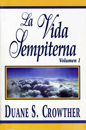 LA VIDA SEMPITERNA, Volumen 1: Un Estudio Definitivo de la Vida después de la Muerte por Duane S. Crowther