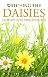 Watching the Daisies: Life Lessons on the Importance of Slow by Brigid P Gallagher