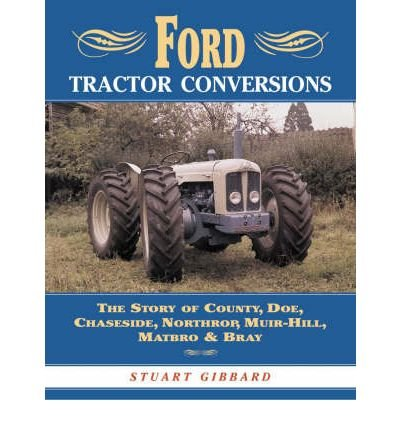 [Ford Tractor Conversions: The Story of County, DOE, Chaseside, Northrop, Muir-hill, Matbro & Bray] (By: Stuart Gibbard) [published: October, 2003]