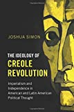 The Ideology of Creole Revolution: Imperialism and Independence in American and Latin American Political Thought (Problems of International Politics)
