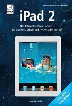 iPad 2 - Das Internet in Ihren Händen - für Business, Schule und Freizeit alles im Griff: Für iOS 5 und inkl. iCloud von [Ochsenkühn, Anton, Krimmer, Michael]