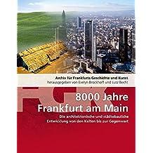 Von der Steinzeit bis in die Gegenwart. 8000 Jahre städtebauliche Entwicklung in Frankfurt am Main