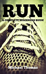 Run: A Complete Beginners Guide (Learn How To Start Running) (English Edition)