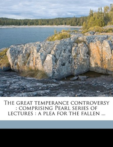 The great temperance controversy: comprising Pearl series of lectures : a plea for the fallen ...