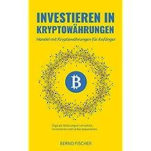 Investieren in Kryptowährungen: Handel mit Kryptowährungen für Anfänger Digitale Währungen verstehen, investieren und sicher deponieren