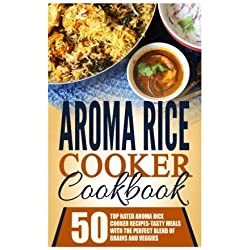 Aroma Rice Cooker Cookbook: 50 Top Rated Aroma Rice Cooker Recipes-Tasty Meals With The Perfect Blend Of Grains And Veggies by Timothy Warren (2016-01-11)