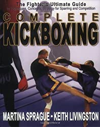 Complete Kickboxing: The Fighter's Ultimate Guide to Techniques, Concepts, and Strategy for Sparring and Competition by Martina Sprague (2004-04-01)