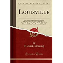 Louisville: Her Commercial, Manufacturing and Social Advantages; Including a Sketch of Her History, Geography, Topography, Schools, Health, Railroad ... Water Power, &C., &C., &C (Classic Reprint)