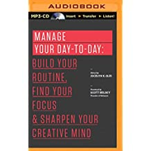 Manage Your Day-To-Day: Build Your Routine, Find Your Focus, and Sharpen Your Creative Mind (99u Book)