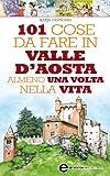 101 cose da fare in Valle D'Aosta almeno una volta nella vita (eNewton Manuali e guide)