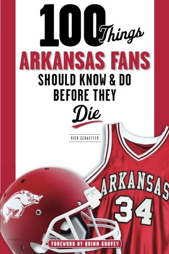 100 Things Arkansas Fans Should Know & Do Before They Die (100 Things Sports Fans Should Know...)