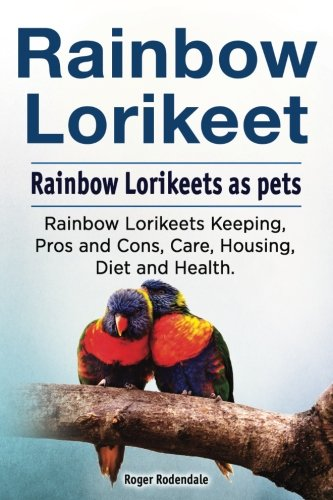 Rainbow Loirkeet. Rainbow Loirkeets as pets. Rainbow Loirkeets Keeping, Pros and Cons, Care, Housing, Diet and Health. por Roger Rodendale