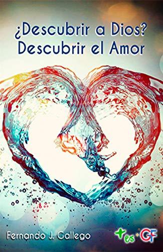 ¿Descubrir a Dios? descubrir el Amor por Fernando Gallego Rodríguez