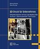 3D-Druck für Unternehmen: Erfolgreich produzieren mit Fused Layer Modeling (FLM): Grundlagen - Anwendungsbeispiele - Best Practices