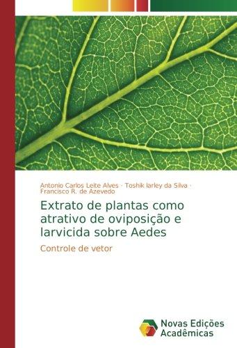 Extrato de plantas como atrativo de oviposição e larvicida sobre Aedes: Controle de vetor por Antonio Carlos Leite Alves