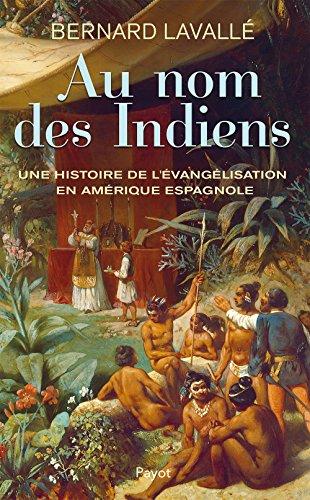 Au nom des Indiens : Une histoire de l'vanglisation en Amrique espagnole (XVIe-XVIIIe sicle)