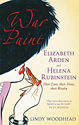 War Paint: Elizabeth Arden and Helena Rubinstein - Their Lives, Their Times, Their Rivalry by Lindy Woodhead (2012-06-07)